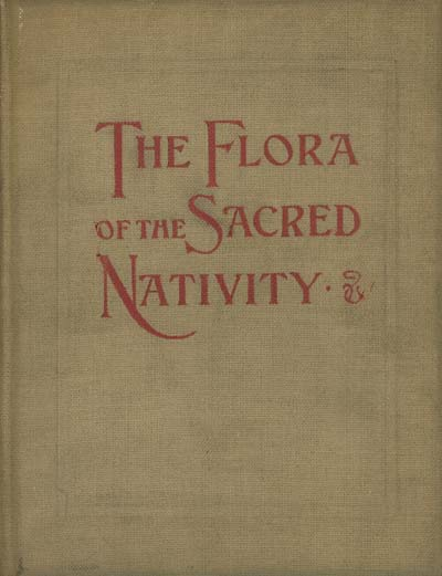 Image for The flora of the Sacred Nativity: An Attempt at Collecting the Legends and Ancient dedications of Plants Connected in Popular Tradition with the Life of Our Blessed Lord from His Nativity the the Flight Into Egypt